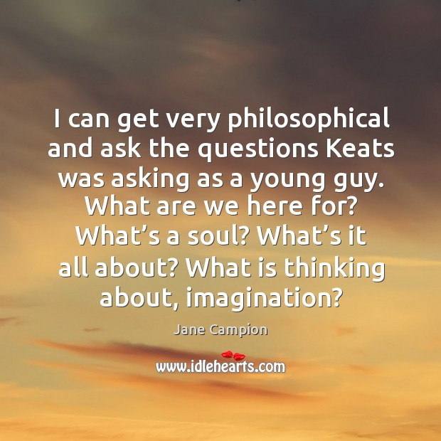 I can get very philosophical and ask the questions keats was asking as a young guy. Image