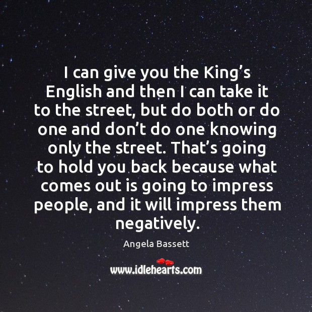 I can give you the king's english and then I can take it to the street, but do both or do one Angela Bassett Picture Quote