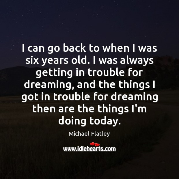 I can go back to when I was six years old. I Michael Flatley Picture Quote
