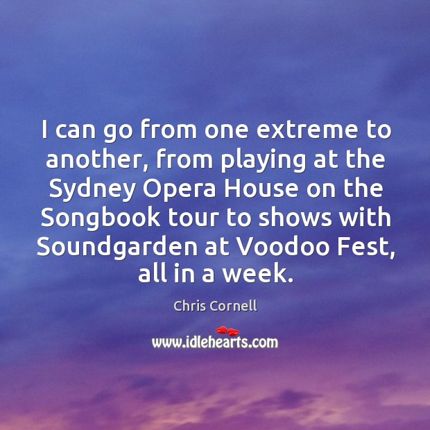 I can go from one extreme to another, from playing at the sydney opera house Chris Cornell Picture Quote