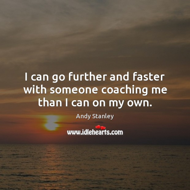 I can go further and faster with someone coaching me than I can on my own. Image