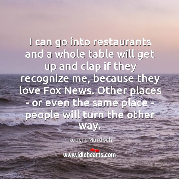I can go into restaurants and a whole table will get up Rupert Murdoch Picture Quote