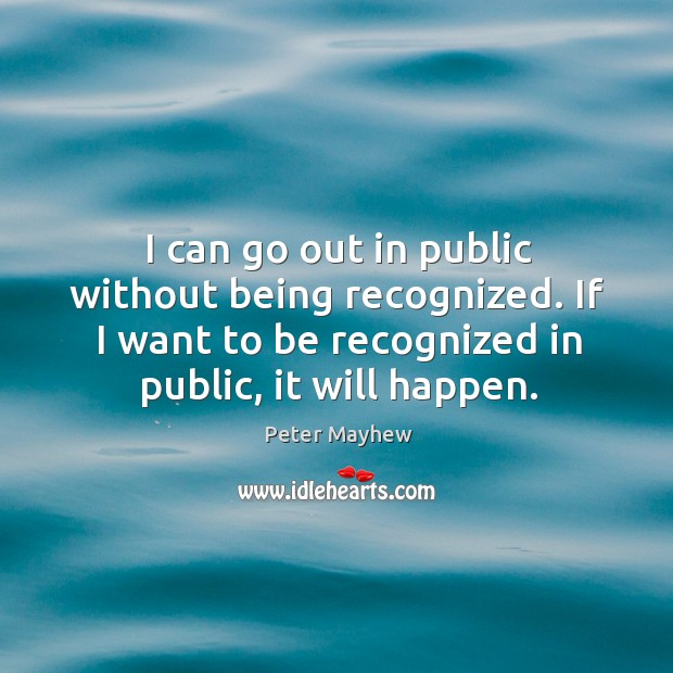 I can go out in public without being recognized. If I want to be recognized in public, it will happen. Image