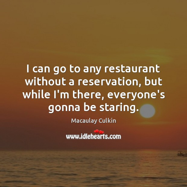 I can go to any restaurant without a reservation, but while I'm Macaulay Culkin Picture Quote