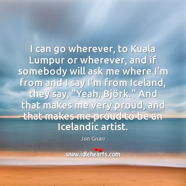 I can go wherever, to Kuala Lumpur or wherever, and if somebody Jon Gnarr Picture Quote