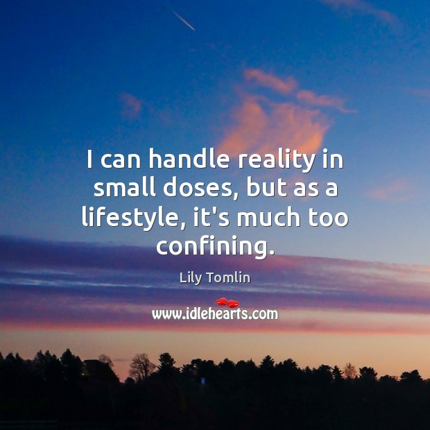 Image, I can handle reality in small doses, but as a lifestyle, it's much too confining.