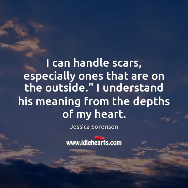 """I can handle scars, especially ones that are on the outside."""" I Jessica Sorensen Picture Quote"""