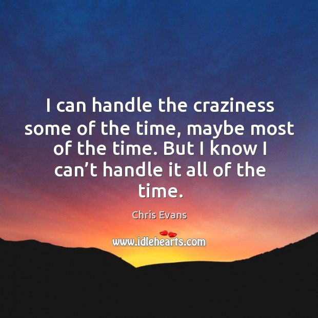 I can handle the craziness some of the time, maybe most of the time. But I know I can't handle it all of the time. Chris Evans Picture Quote