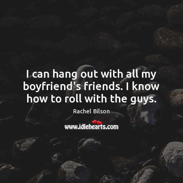 I can hang out with all my boyfriend's friends. I know how to roll with the guys. Rachel Bilson Picture Quote