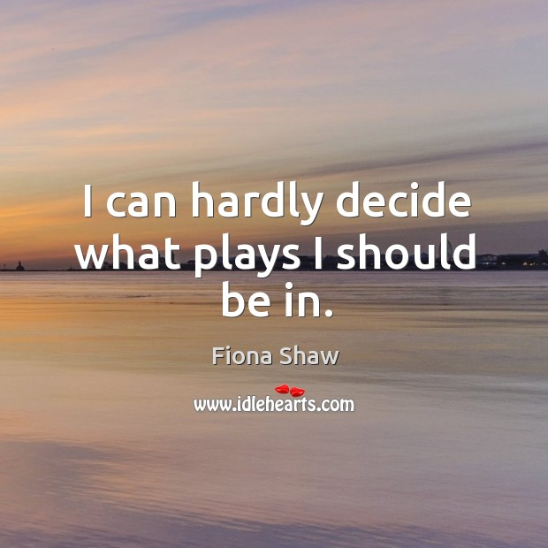 I can hardly decide what plays I should be in. Image