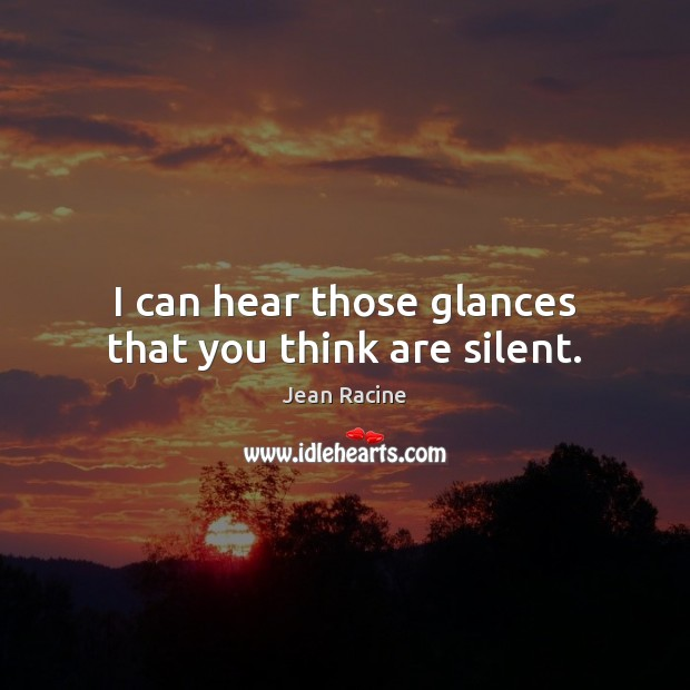 Image, I can hear those glances that you think are silent.