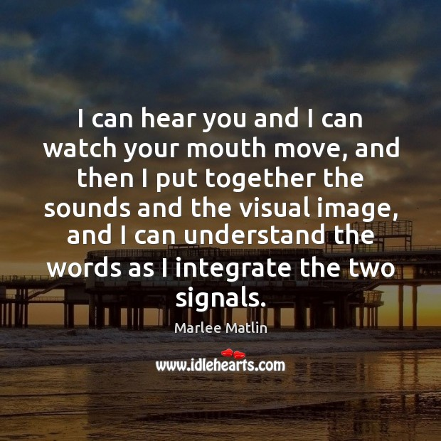 I can hear you and I can watch your mouth move, and Marlee Matlin Picture Quote