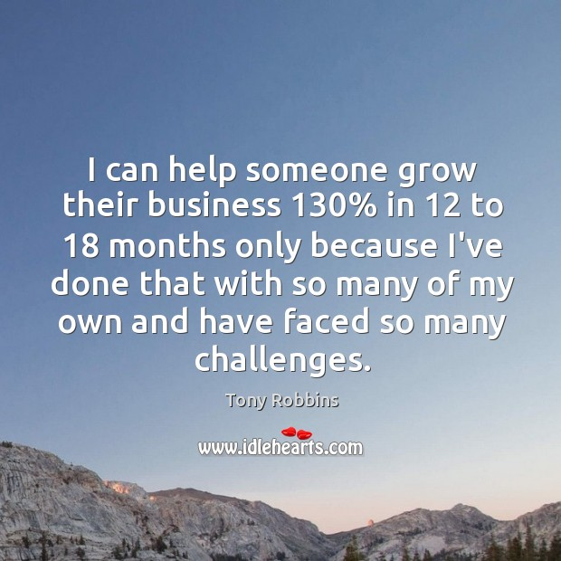 I can help someone grow their business 130% in 12 to 18 months only because Image
