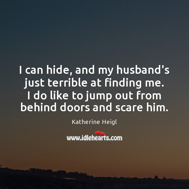 I can hide, and my husband's just terrible at finding me. I Katherine Heigl Picture Quote