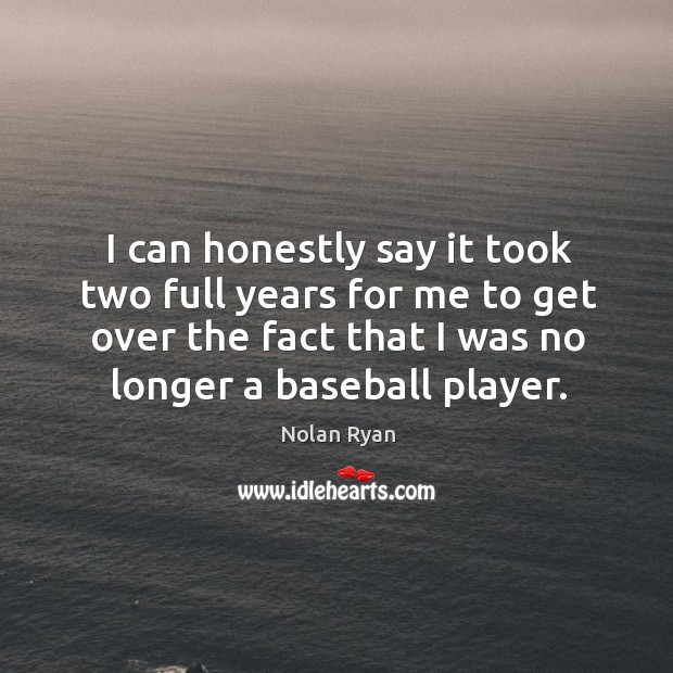 I can honestly say it took two full years for me to get over the fact that I was no longer a baseball player. Image