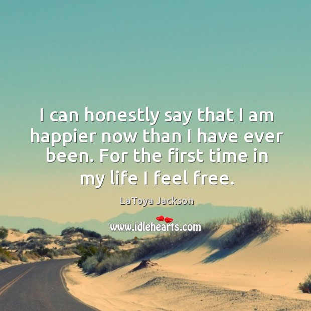 I can honestly say that I am happier now than I have ever been. For the first time in my life I feel free. LaToya Jackson Picture Quote