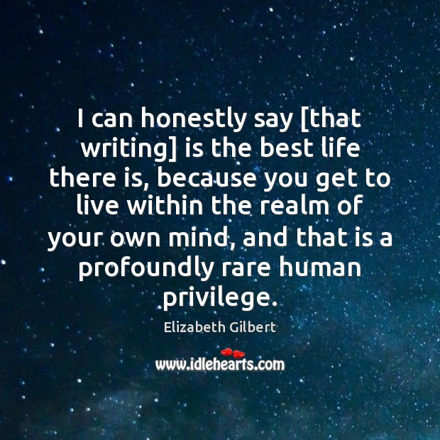 I can honestly say [that writing] is the best life there is, Elizabeth Gilbert Picture Quote