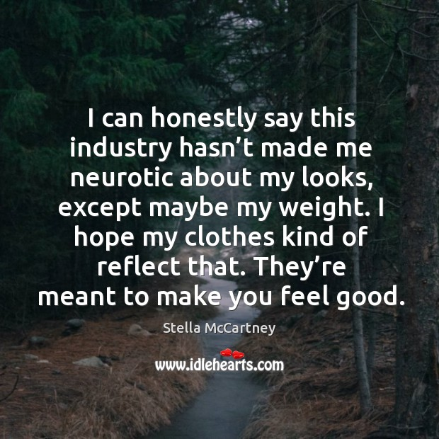 I can honestly say this industry hasn't made me neurotic about my looks, except maybe my weight. Stella McCartney Picture Quote
