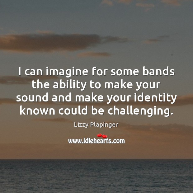 I can imagine for some bands the ability to make your sound Image