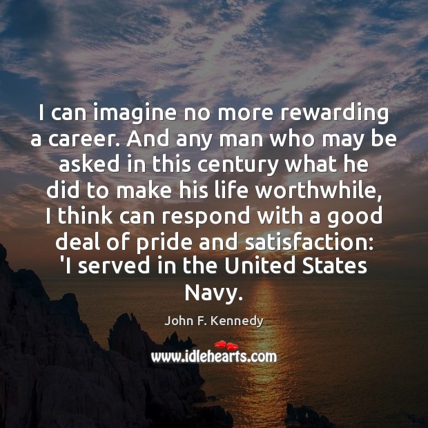 Image, I can imagine no more rewarding a career. And any man who