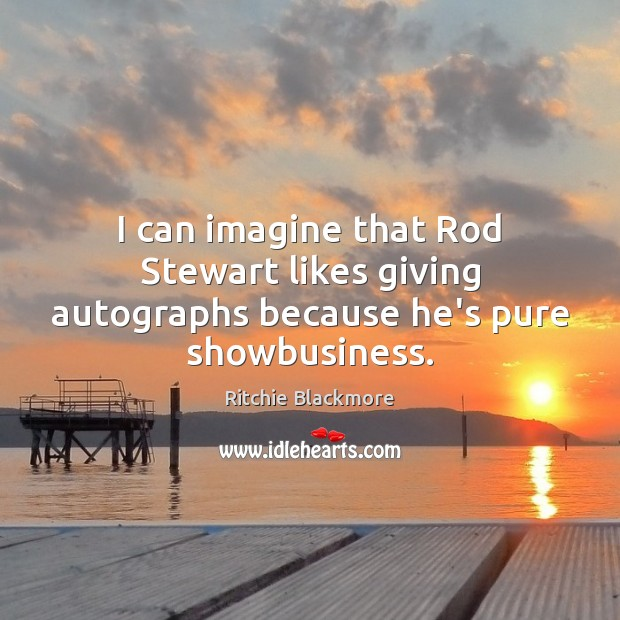 I can imagine that Rod Stewart likes giving autographs because he's pure showbusiness. Ritchie Blackmore Picture Quote