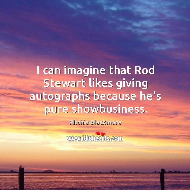 I can imagine that rod stewart likes giving autographs because he's pure showbusiness. Image