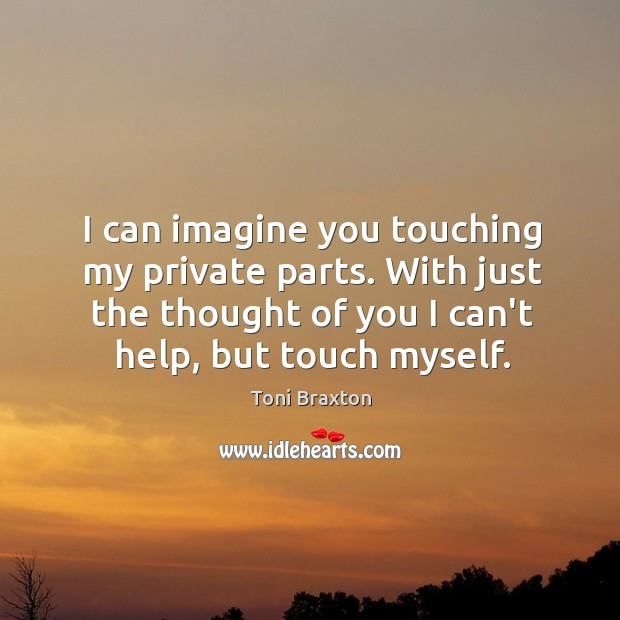 I can imagine you touching my private parts. With just the thought Thought of You Quotes Image