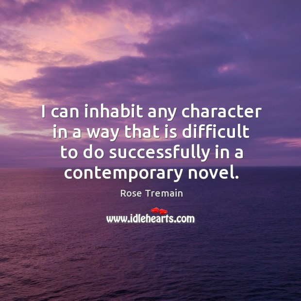 I can inhabit any character in a way that is difficult to do successfully in a contemporary novel. Rose Tremain Picture Quote
