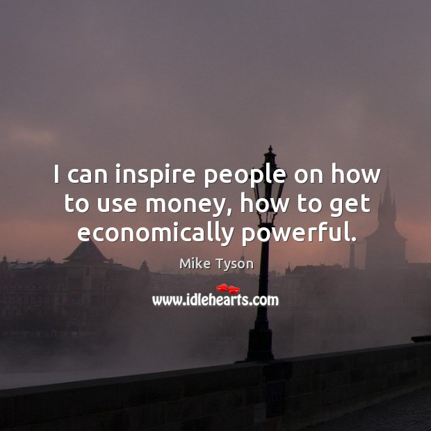 I can inspire people on how to use money, how to get economically powerful. Image