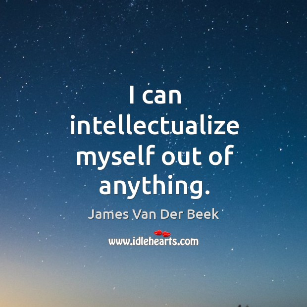 I can intellectualize myself out of anything. Image