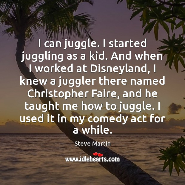 I can juggle. I started juggling as a kid. And when I Steve Martin Picture Quote