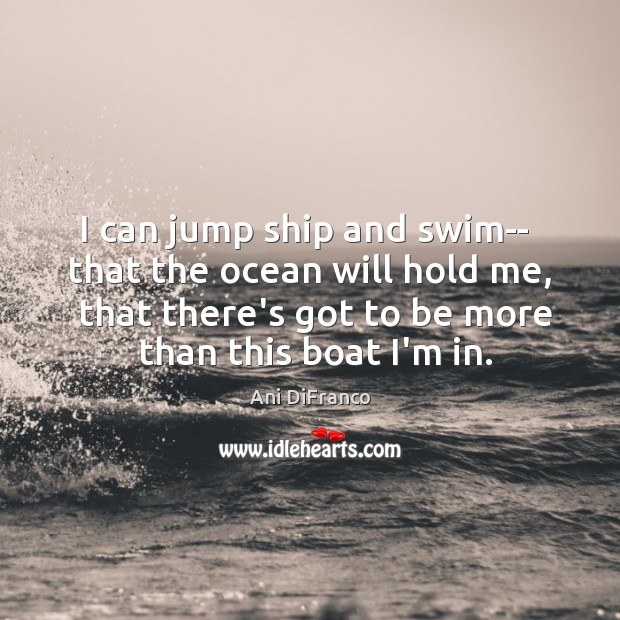 I can jump ship and swim–  that the ocean will hold me, Ani DiFranco Picture Quote