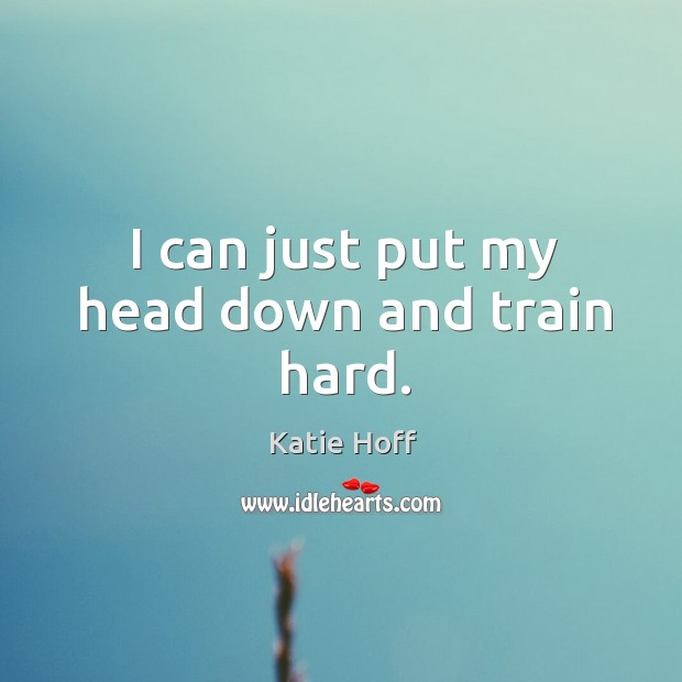 I can just put my head down and train hard. Image