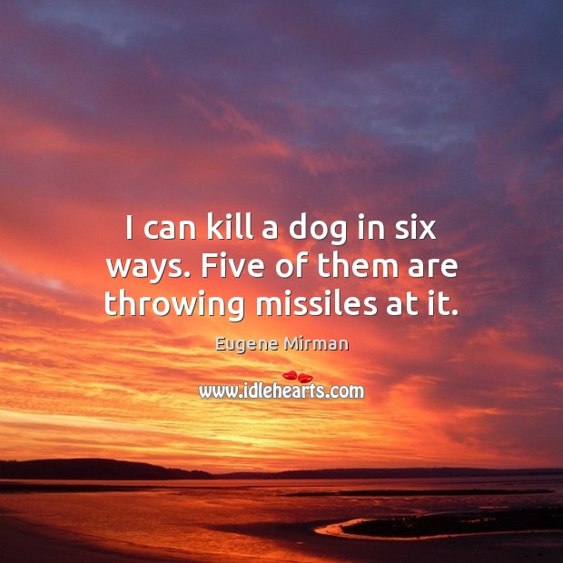 Image, I can kill a dog in six ways. Five of them are throwing missiles at it.