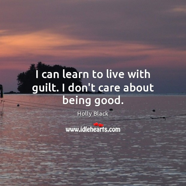I can learn to live with guilt. I don't care about being good. Image