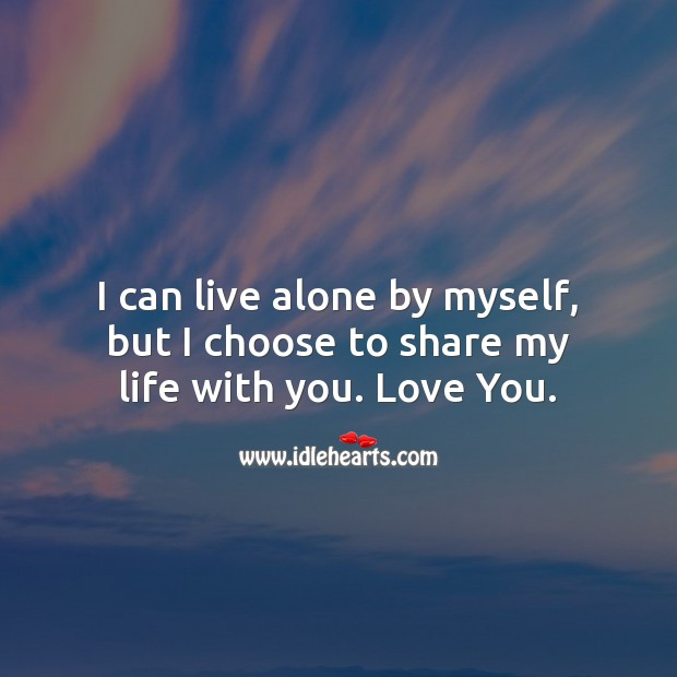 I can live alone by myself, but I choose to share my life with you. Beautiful Love Quotes Image