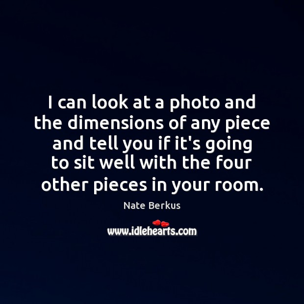 I can look at a photo and the dimensions of any piece Image