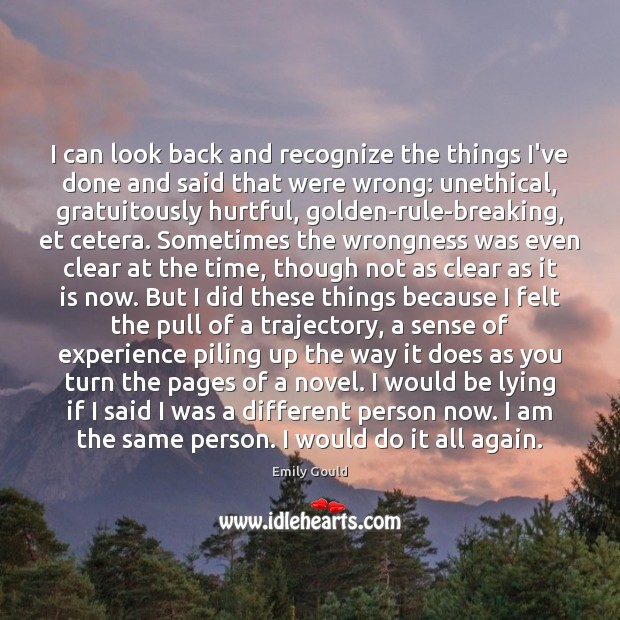 I can look back and recognize the things I've done and said Emily Gould Picture Quote