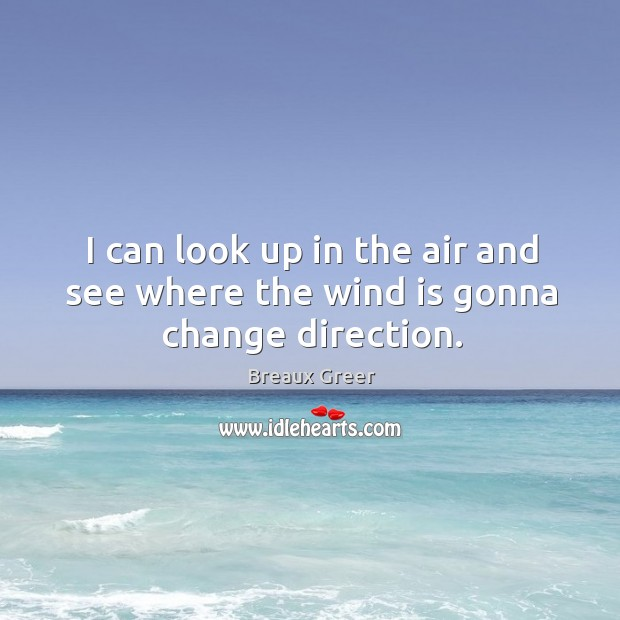 Image, I can look up in the air and see where the wind is gonna change direction.
