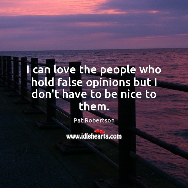 I can love the people who hold false opinions but I don't have to be nice to them. Image