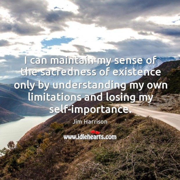 I can maintain my sense of the sacredness of existence only by Jim Harrison Picture Quote