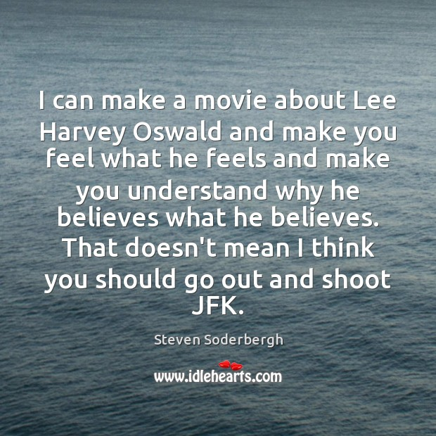 I can make a movie about Lee Harvey Oswald and make you Steven Soderbergh Picture Quote