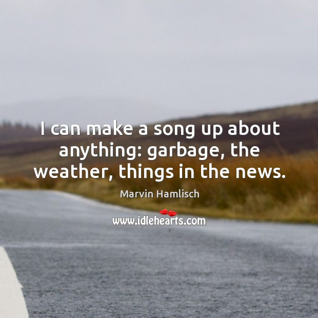 I can make a song up about anything: garbage, the weather, things in the news. Image