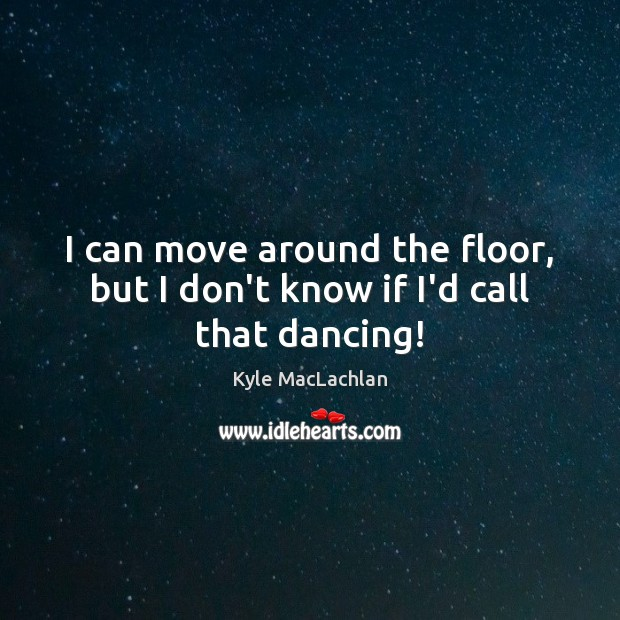I can move around the floor, but I don't know if I'd call that dancing! Kyle MacLachlan Picture Quote