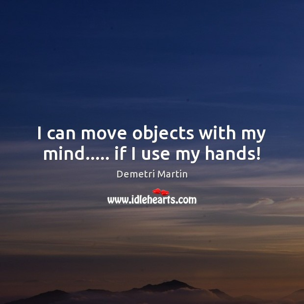 Image, I can move objects with my mind….. if I use my hands!