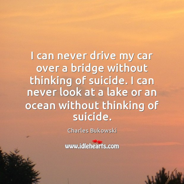 I can never drive my car over a bridge without thinking of Charles Bukowski Picture Quote