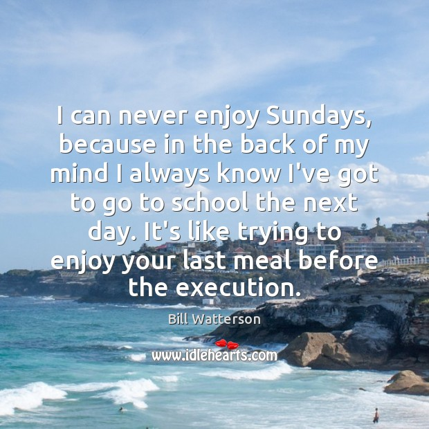 Image, I can never enjoy Sundays, because in the back of my mind