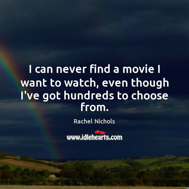 I can never find a movie I want to watch, even though I've got hundreds to choose from. Rachel Nichols Picture Quote