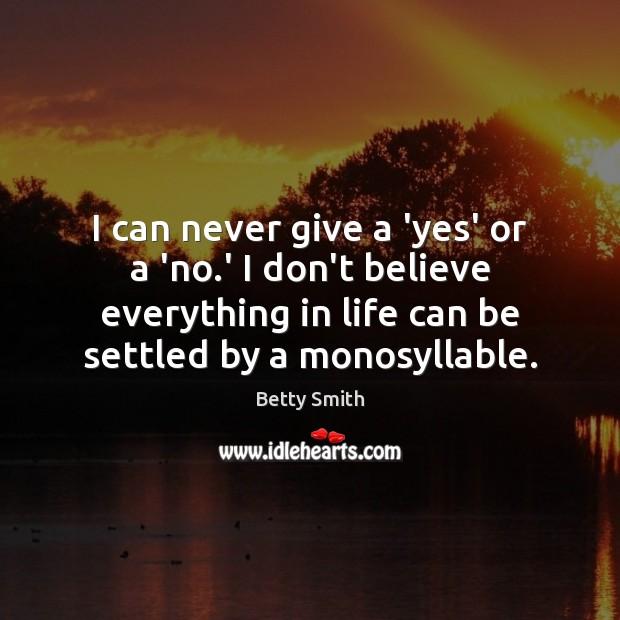 I can never give a 'yes' or a 'no.' I don't Betty Smith Picture Quote