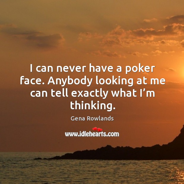 I can never have a poker face. Anybody looking at me can tell exactly what I'm thinking. Gena Rowlands Picture Quote